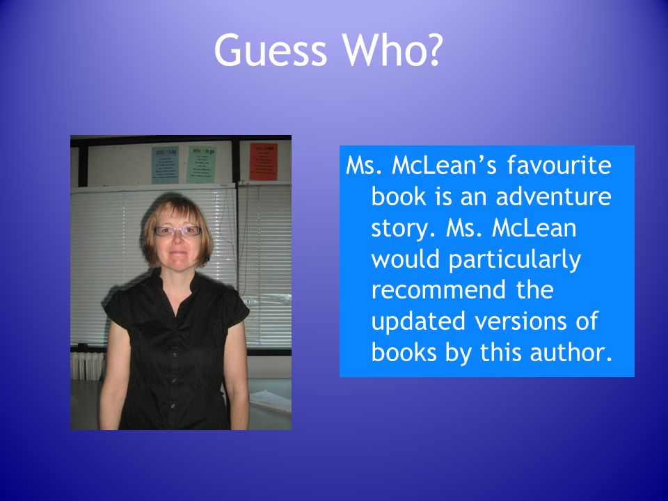 Guess Who. Ms. McLean's favourite book is an adventure story.