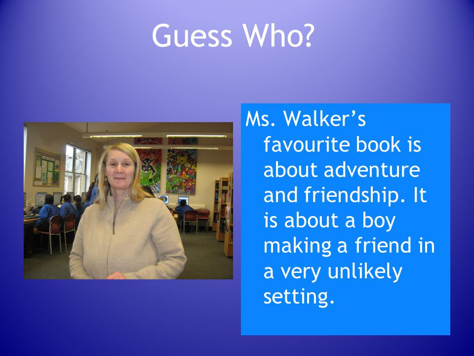 Guess Who. Ms. Walker's favourite book is about adventure and friendship.