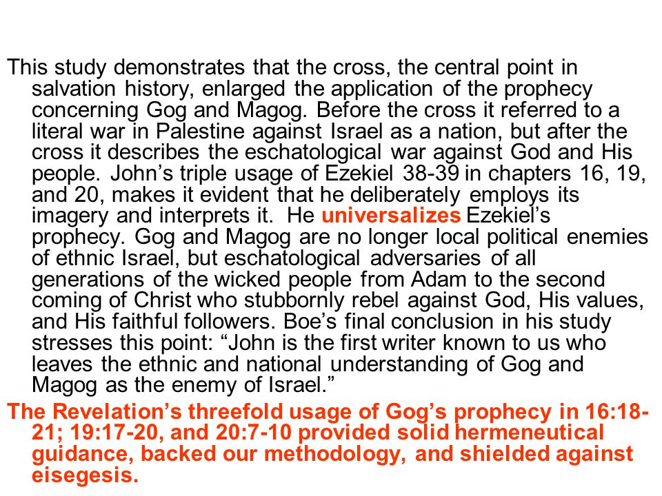 This study demonstrates that the cross, the central point in salvation history, enlarged the application of the prophecy concerning Gog and Magog. Before the cross it referred to a literal war in Palestine against Israel as a nation, but after the cross it describes the eschatological war against God and His people. John's triple usage of Ezekiel 38-39 in chapters 16, 19, and 20, makes it evident that he deliberately employs its imagery and interprets it. He universalizes Ezekiel's prophecy. Gog and Magog are no longer local political enemies of ethnic Israel, but eschatological adversaries of all generations of the wicked people from Adam to the second coming of Christ who stubbornly rebel against God, His values, and His faithful followers. Boe's final conclusion in his study stresses this point: John is the first writer known to us who leaves the ethnic and national understanding of Gog and Magog as the enemy of Israel.