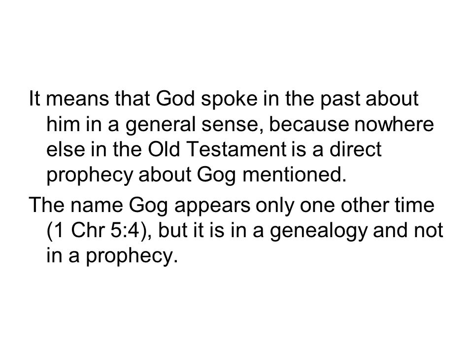 It means that God spoke in the past about him in a general sense, because nowhere else in the Old Testament is a direct prophecy about Gog mentioned.