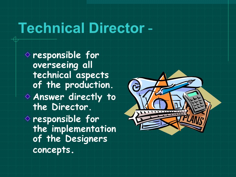 Technical Director - responsible for overseeing all technical aspects of the production. Answer directly to the Director.
