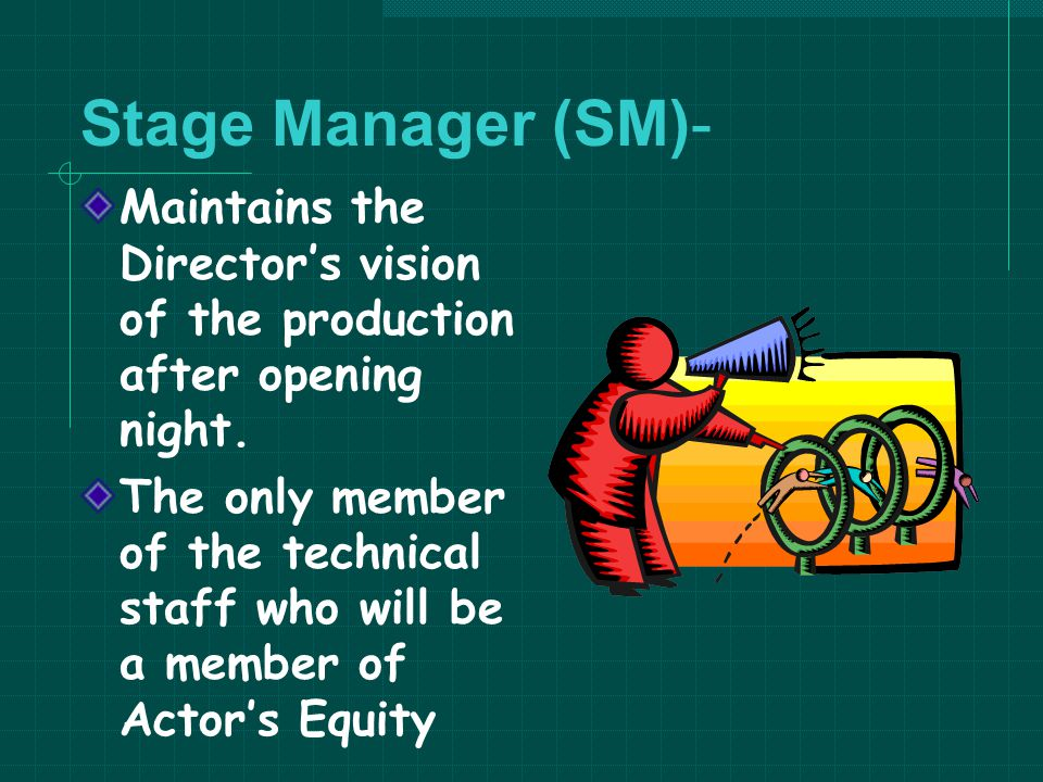 Stage Manager (SM)- Maintains the Director's vision of the production after opening night.