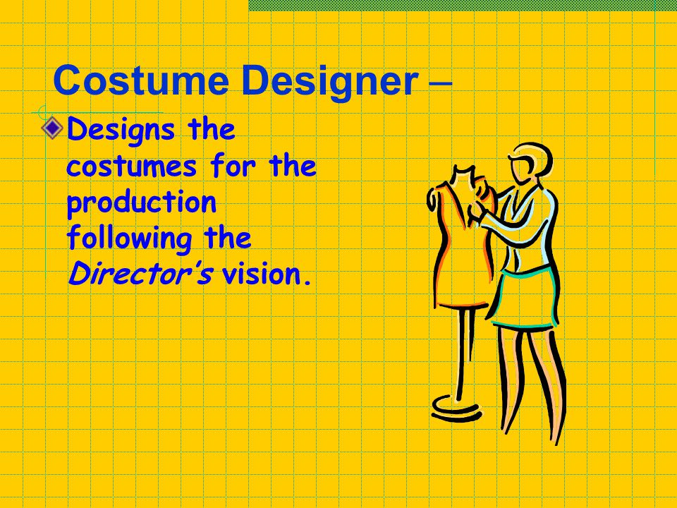 Costume Designer – Designs the costumes for the production following the Director's vision.
