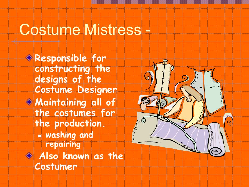 Costume Mistress - Responsible for constructing the designs of the Costume Designer. Maintaining all of the costumes for the production.