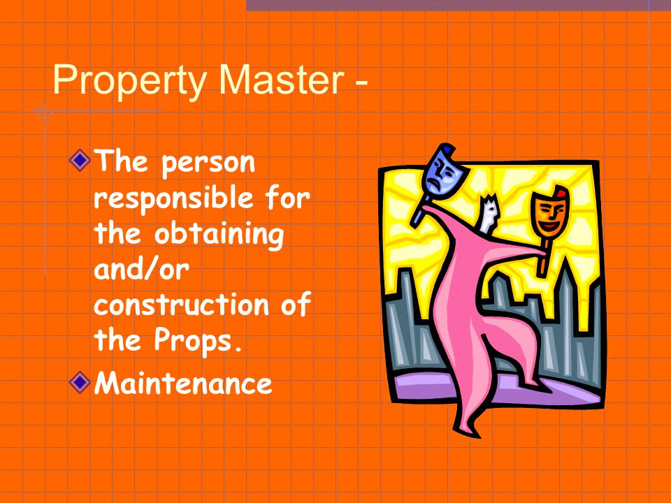 Property Master - The person responsible for the obtaining and/or construction of the Props.