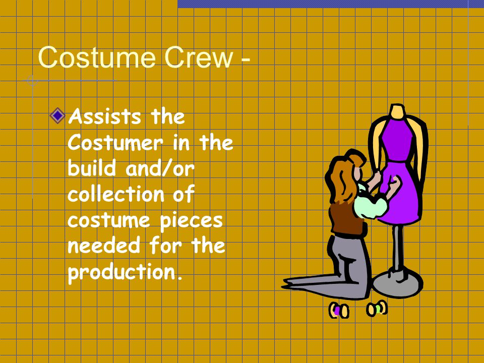 Costume Crew - Assists the Costumer in the build and/or collection of costume pieces needed for the production.