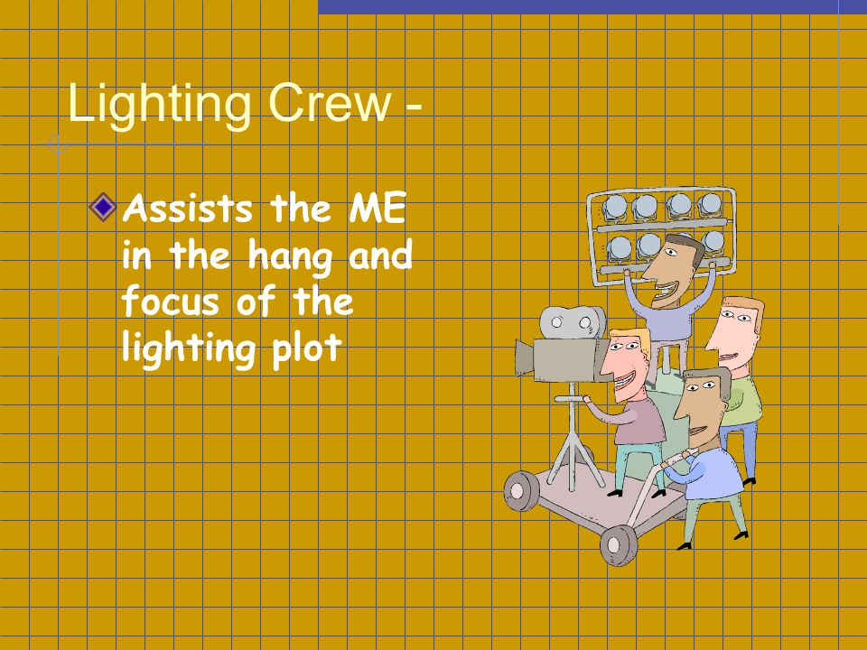 Lighting Crew - Assists the ME in the hang and focus of the lighting plot