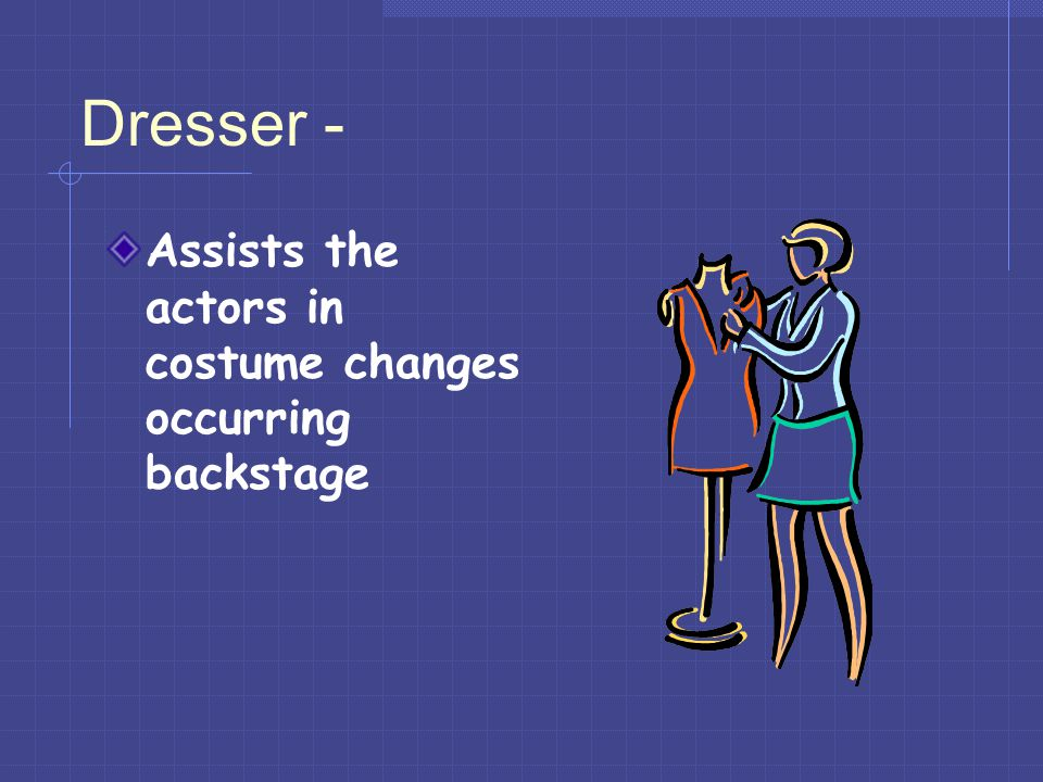 Dresser - Assists the actors in costume changes occurring backstage