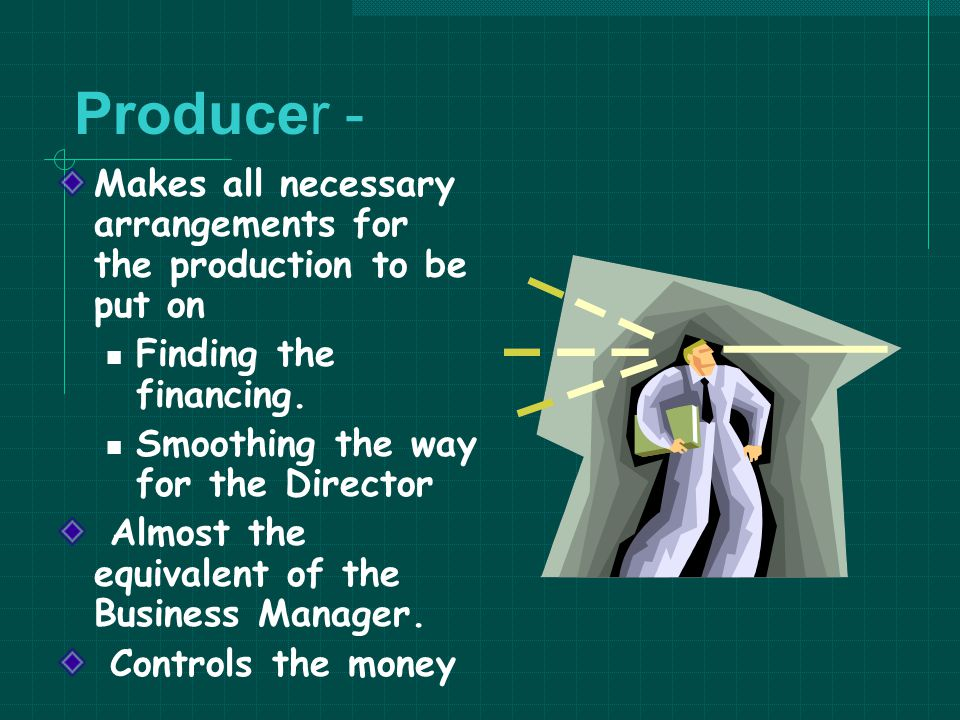 Producer - Makes all necessary arrangements for the production to be put on. Finding the financing.