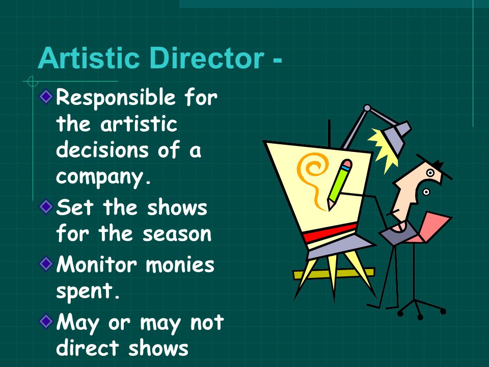 Artistic Director - Responsible for the artistic decisions of a company. Set the shows for the season.