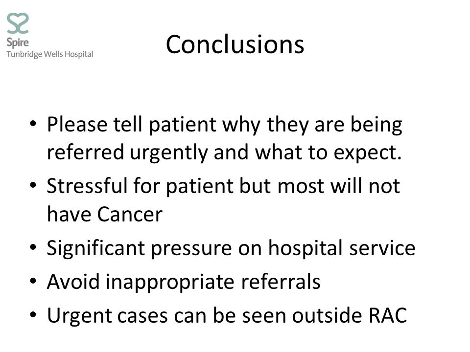 Conclusions Please tell patient why they are being referred urgently and what to expect. Stressful for patient but most will not have Cancer.