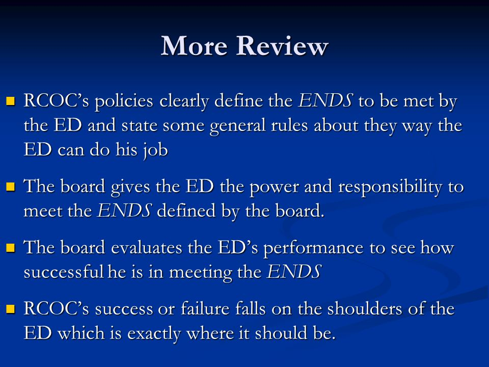 More Review RCOC's policies clearly define the ENDS to be met by the ED and state some general rules about they way the ED can do his job.