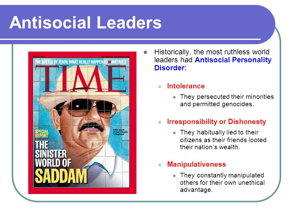 Antisocial Leaders Historically, the most ruthless world leaders had Antisocial Personality Disorder: