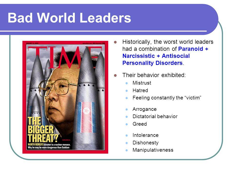 Bad World Leaders Historically, the worst world leaders had a combination of Paranoid + Narcissistic + Antisocial Personality Disorders.