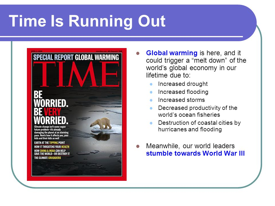 Time Is Running Out Global warming is here, and it could trigger a melt down of the world's global economy in our lifetime due to: