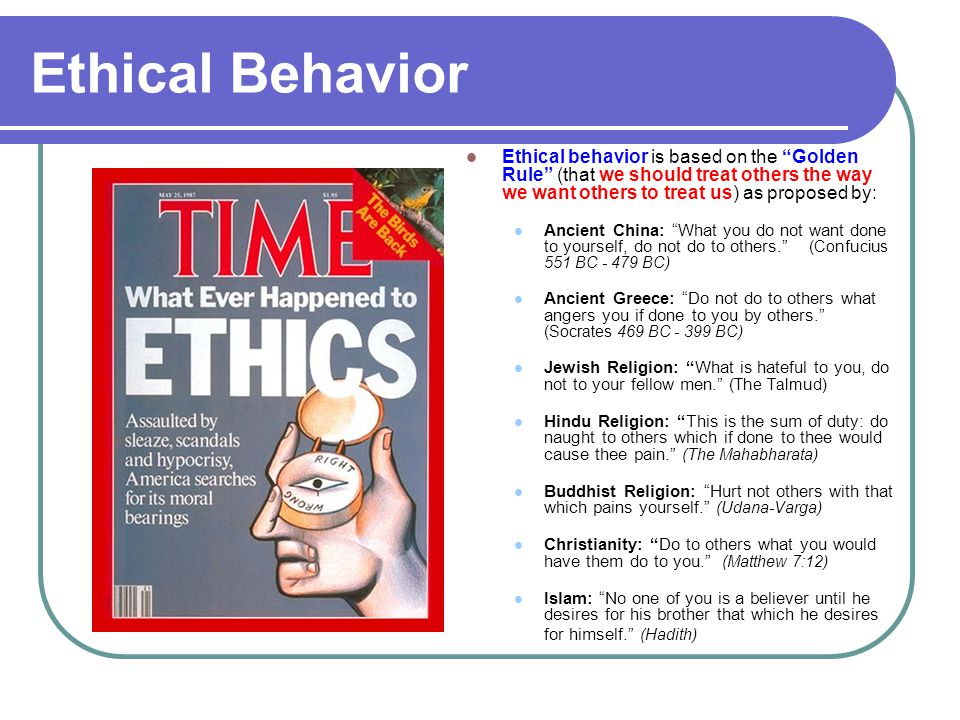 Ethical Behavior Ethical behavior is based on the Golden Rule (that we should treat others the way we want others to treat us) as proposed by: