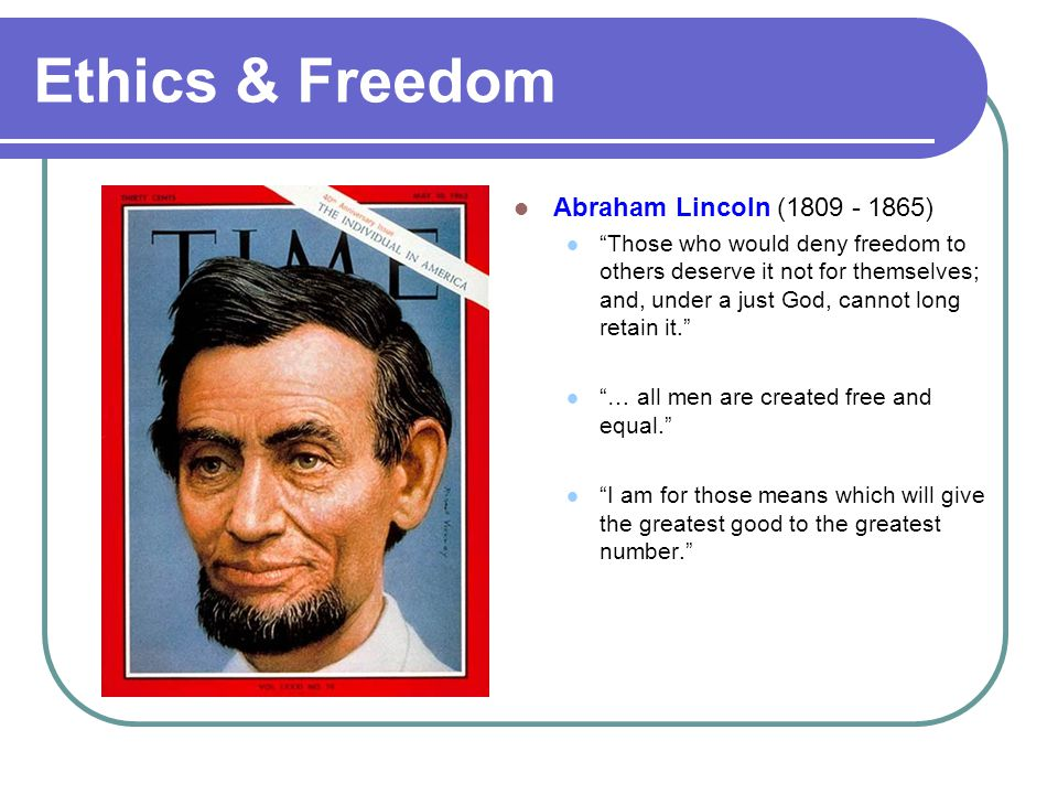 Ethics & Freedom Abraham Lincoln (1809 - 1865)
