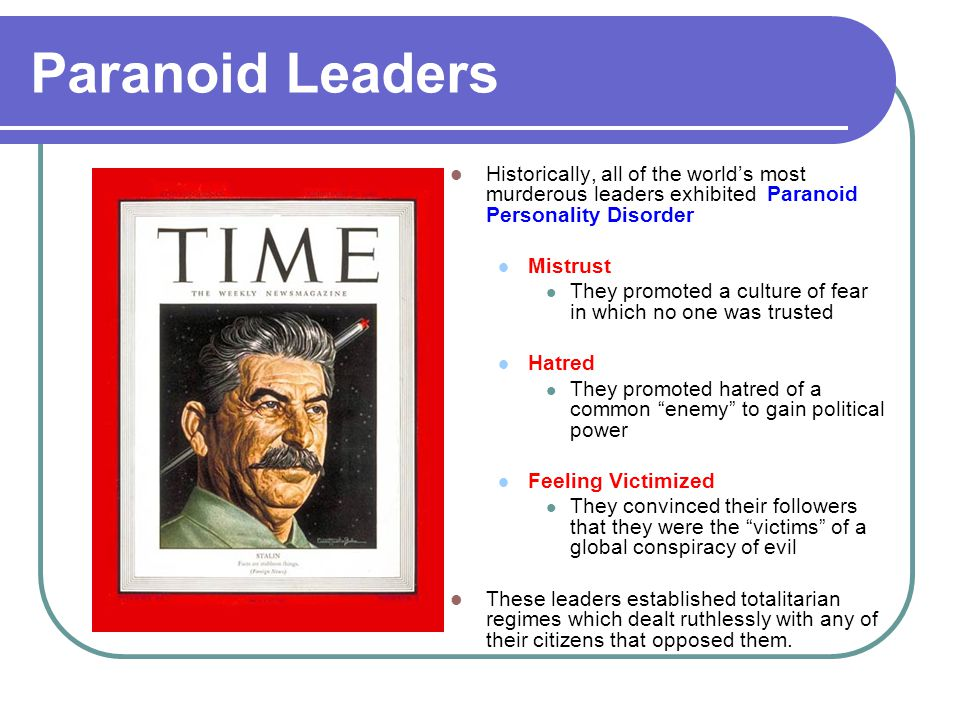 Paranoid Leaders Historically, all of the world's most murderous leaders exhibited Paranoid Personality Disorder.