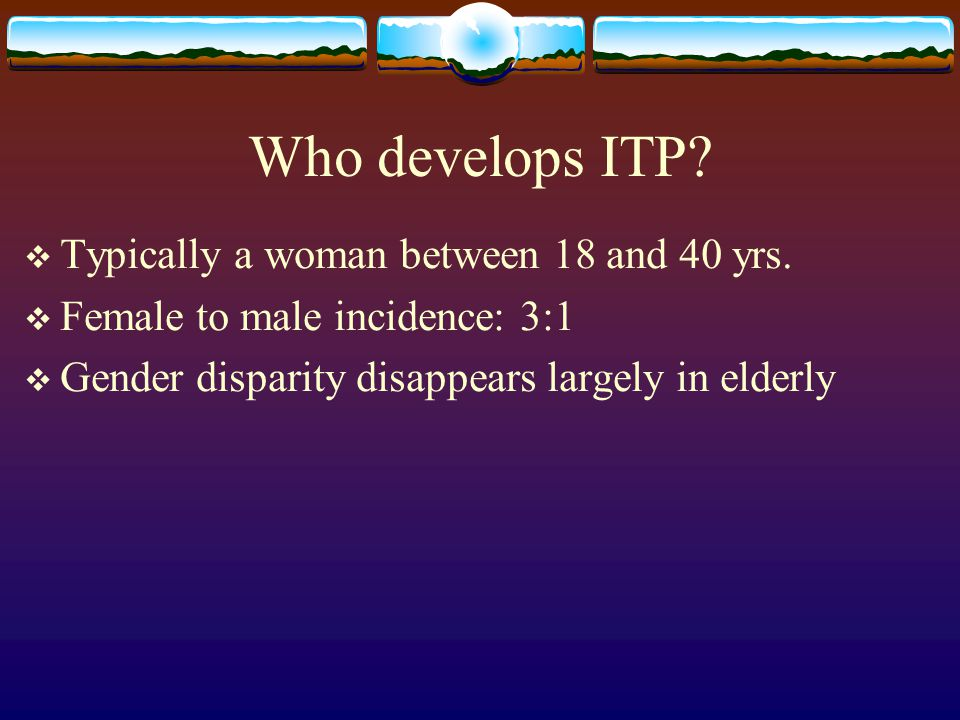 Who develops ITP Typically a woman between 18 and 40 yrs.