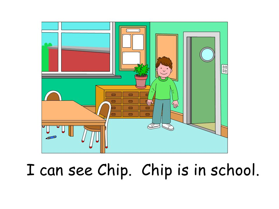 I can see Chip. Chip is in school.