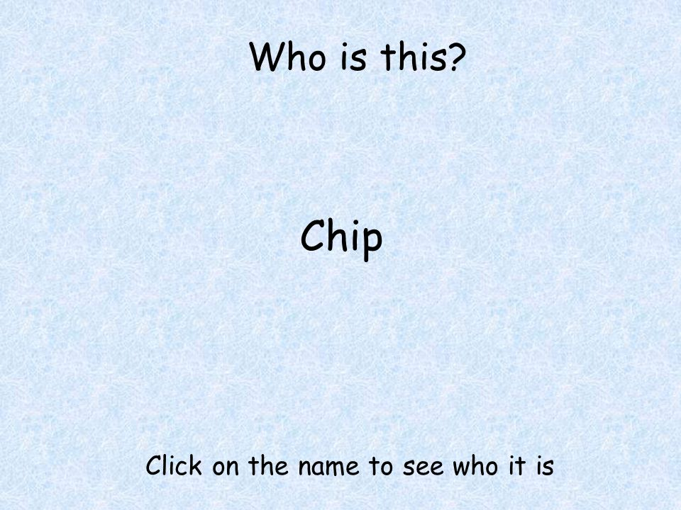 Who is this Chip Click on the name to see who it is