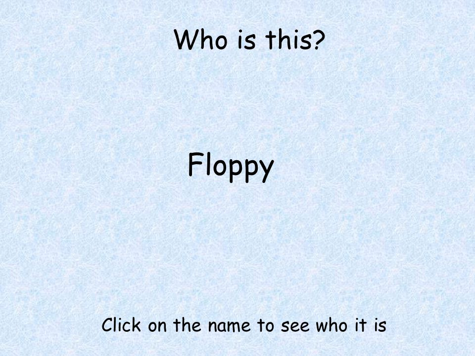 Who is this Floppy Click on the name to see who it is