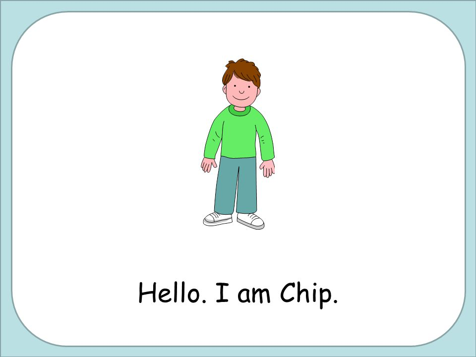 Hello. I am Chip.