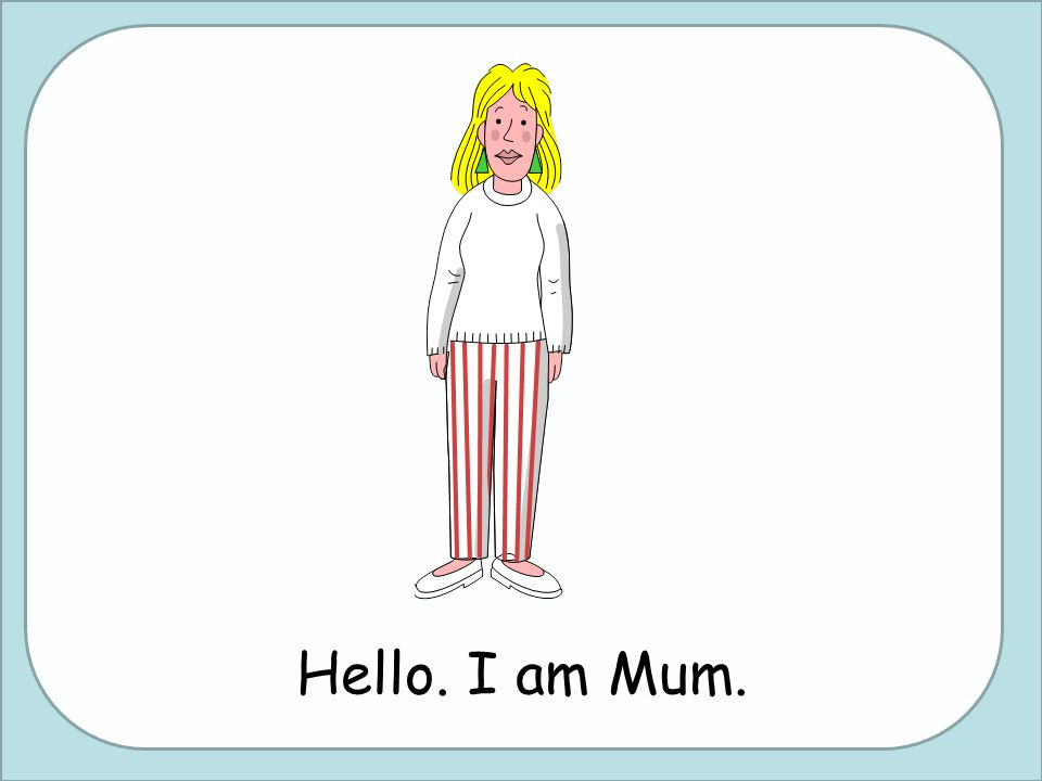 Hello. I am Mum.