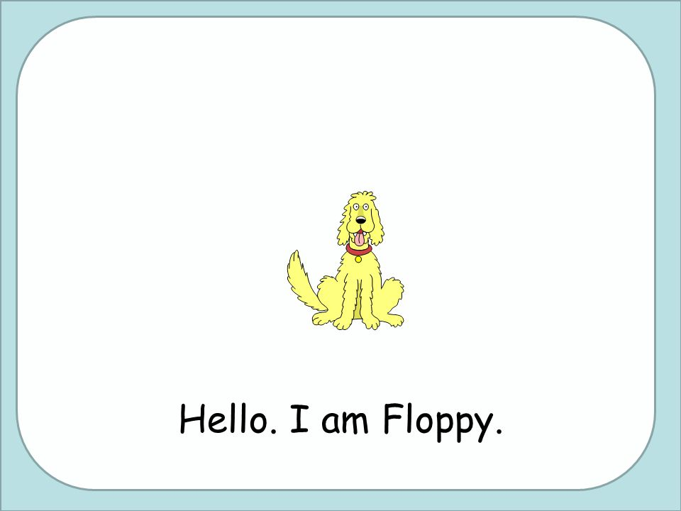 Hello. I am Floppy.