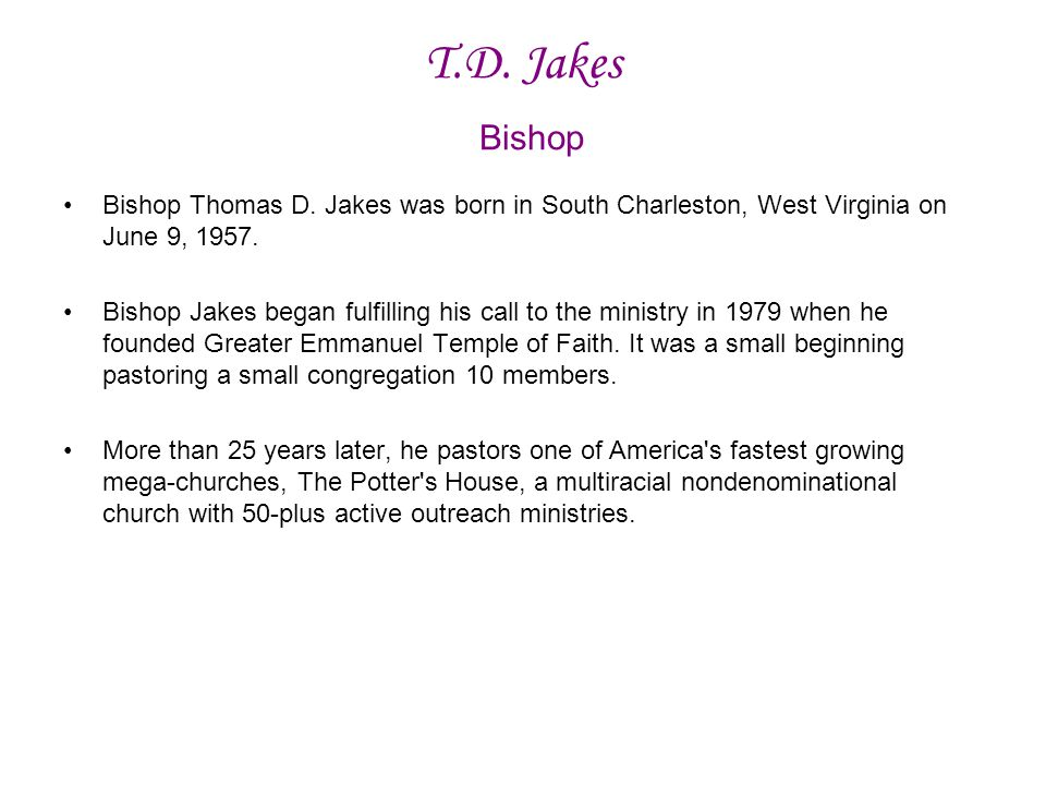 T.D. Jakes Bishop Bishop Thomas D. Jakes was born in South Charleston, West Virginia on June 9, 1957.