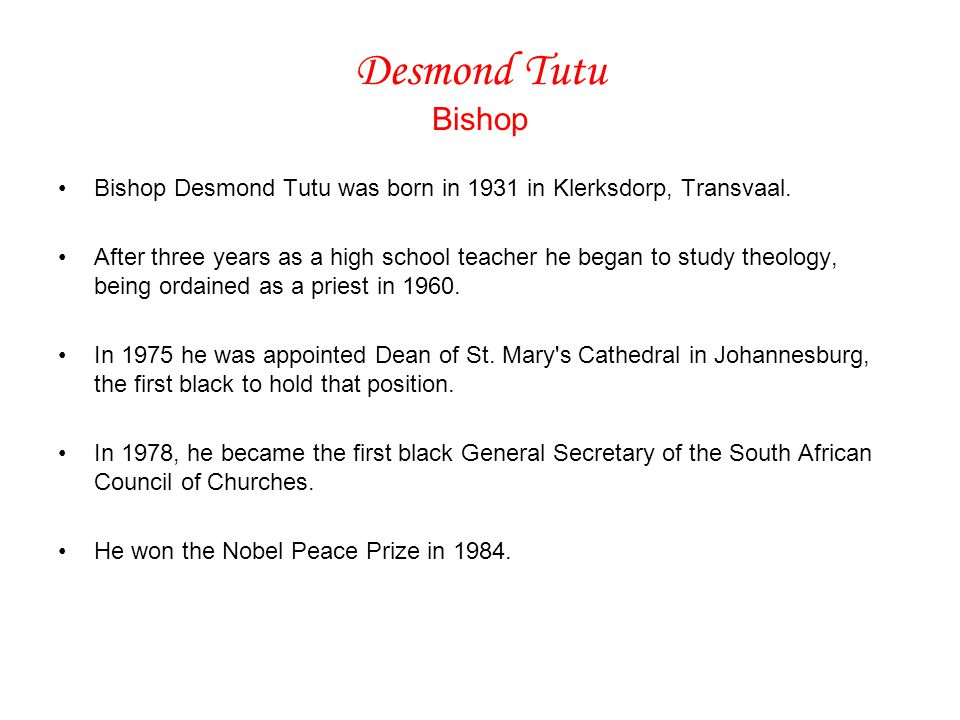 Desmond Tutu Bishop Bishop Desmond Tutu was born in 1931 in Klerksdorp, Transvaal.