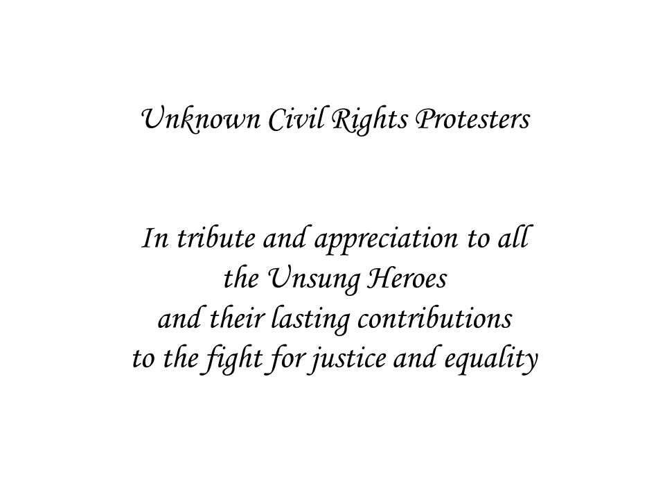 Unknown Civil Rights Protesters In tribute and appreciation to all the Unsung Heroes and their lasting contributions to the fight for justice and equality