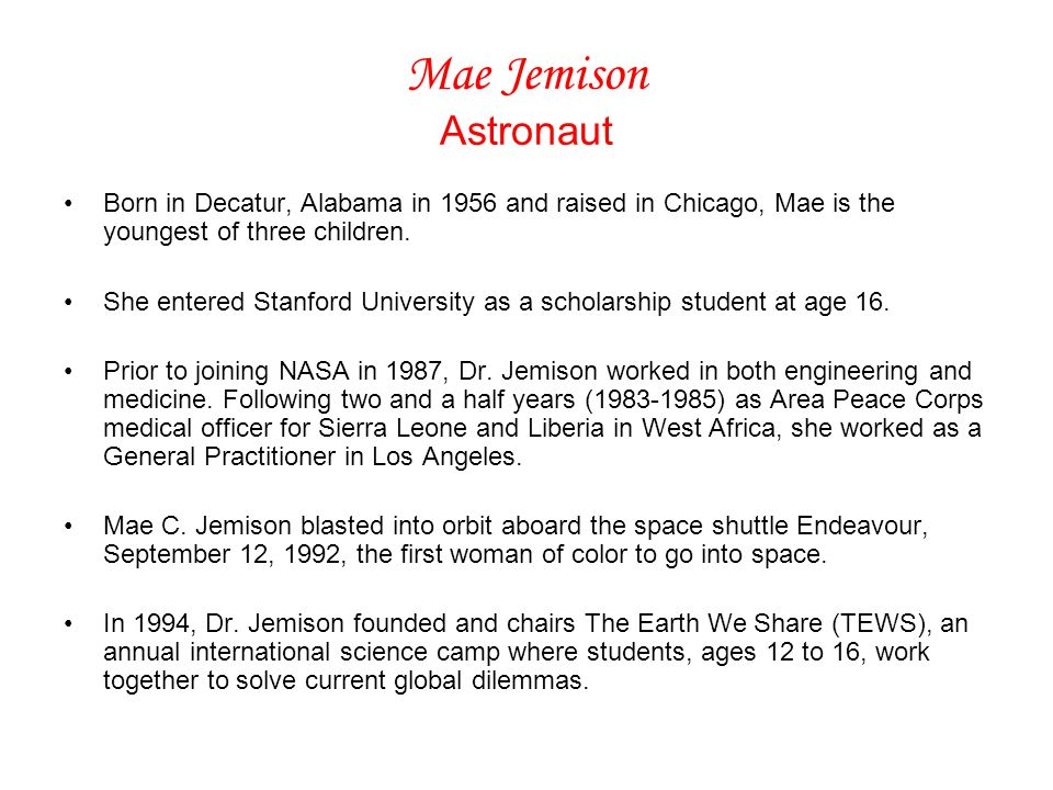 Mae Jemison Astronaut Born in Decatur, Alabama in 1956 and raised in Chicago, Mae is the youngest of three children.