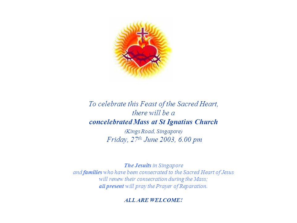 To celebrate this Feast of the Sacred Heart, there will be a concelebrated Mass at St Ignatius Church (Kings Road, Singapore) Friday, 27th June 2003, 6.00 pm The Jesuits in Singapore and families who have been consecrated to the Sacred Heart of Jesus will renew their consecration during the Mass; all present will pray the Prayer of Reparation.