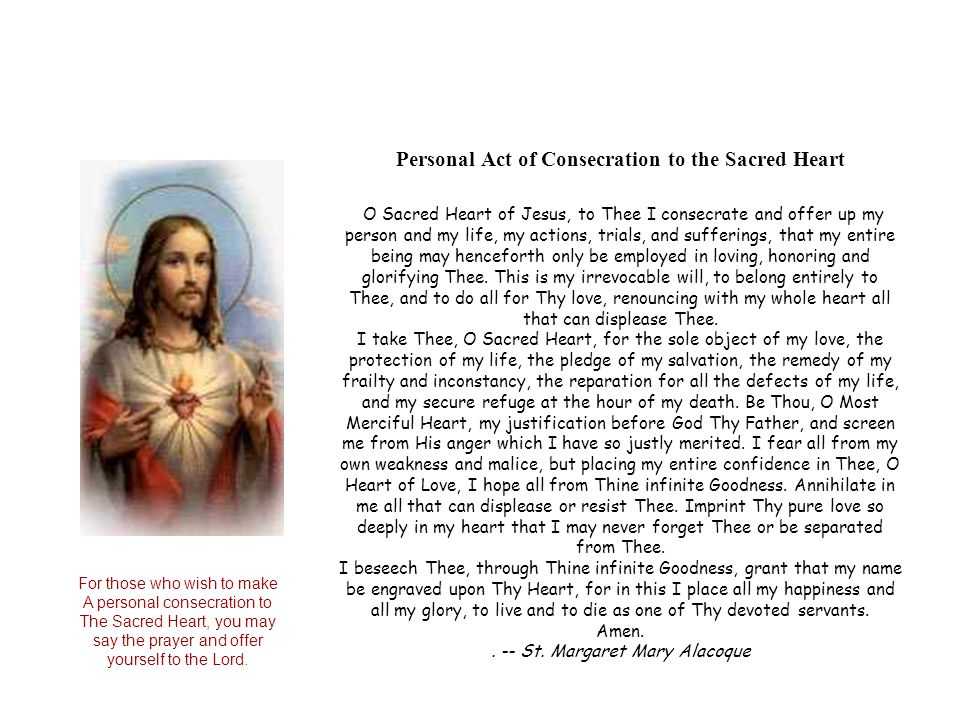 Personal Act of Consecration to the Sacred Heart O Sacred Heart of Jesus, to Thee I consecrate and offer up my person and my life, my actions, trials, and sufferings, that my entire being may henceforth only be employed in loving, honoring and glorifying Thee. This is my irrevocable will, to belong entirely to Thee, and to do all for Thy love, renouncing with my whole heart all that can displease Thee. I take Thee, O Sacred Heart, for the sole object of my love, the protection of my life, the pledge of my salvation, the remedy of my frailty and inconstancy, the reparation for all the defects of my life, and my secure refuge at the hour of my death. Be Thou, O Most Merciful Heart, my justification before God Thy Father, and screen me from His anger which I have so justly merited. I fear all from my own weakness and malice, but placing my entire confidence in Thee, O Heart of Love, I hope all from Thine infinite Goodness. Annihilate in me all that can displease or resist Thee. Imprint Thy pure love so deeply in my heart that I may never forget Thee or be separated from Thee. I beseech Thee, through Thine infinite Goodness, grant that my name be engraved upon Thy Heart, for in this I place all my happiness and all my glory, to live and to die as one of Thy devoted servants. Amen. . -- St. Margaret Mary Alacoque