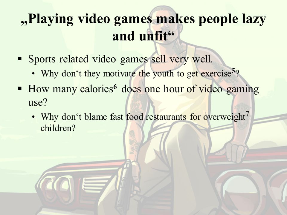 """Playing video games makes people lazy and unfit"