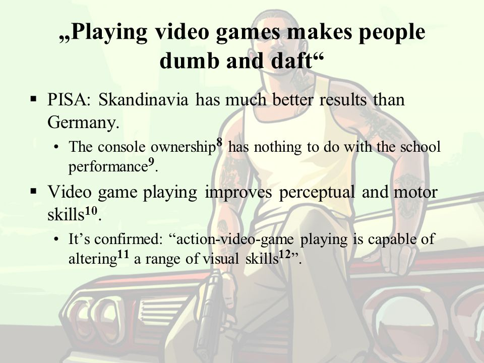 """Playing video games makes people dumb and daft"