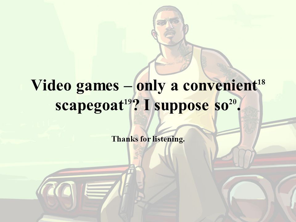 Video games – only a convenient18 scapegoat19. I suppose so20