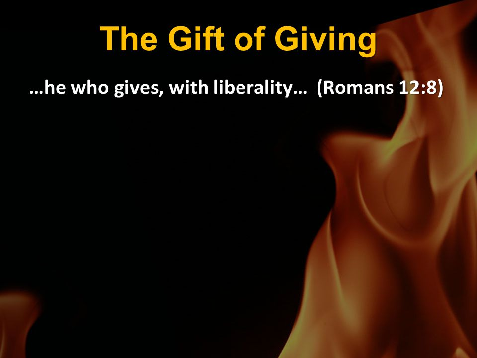 The Gift of Giving …he who gives, with liberality… (Romans 12:8)