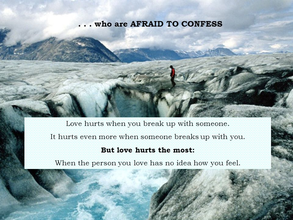 . . . who are AFRAID TO CONFESS But love hurts the most: