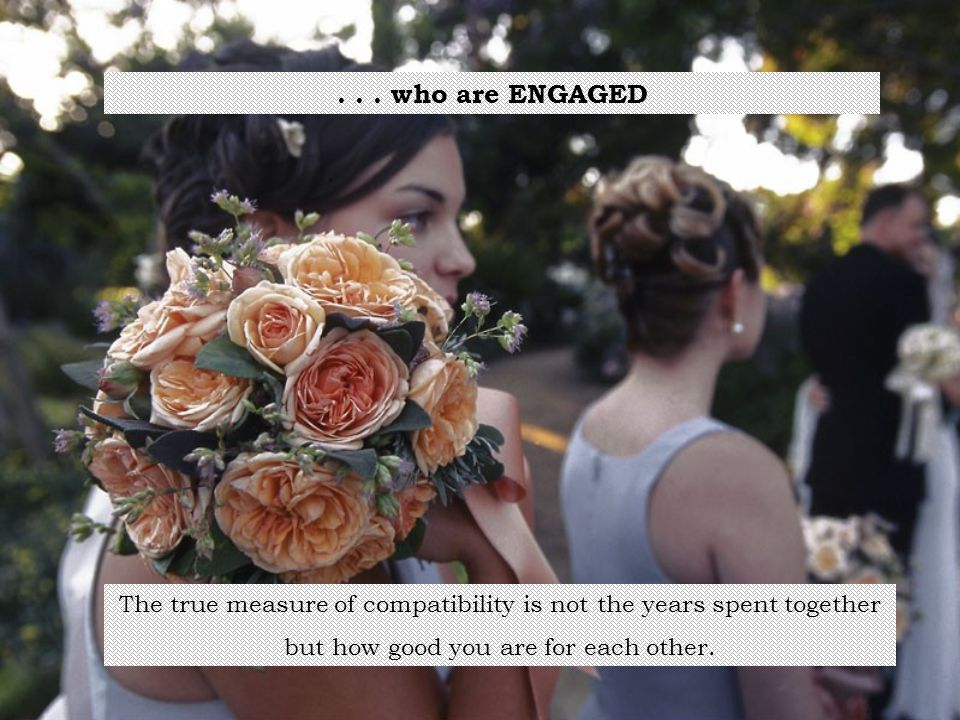 who are ENGAGED The true measure of compatibility is not the years spent together.