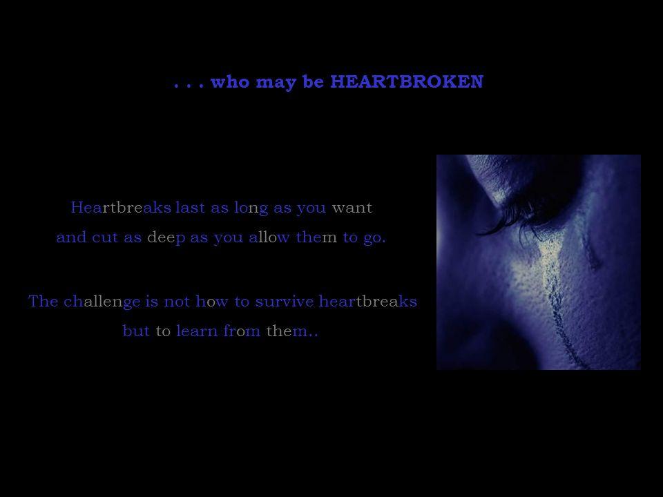 . . . who may be HEARTBROKEN Heartbreaks last as long as you want