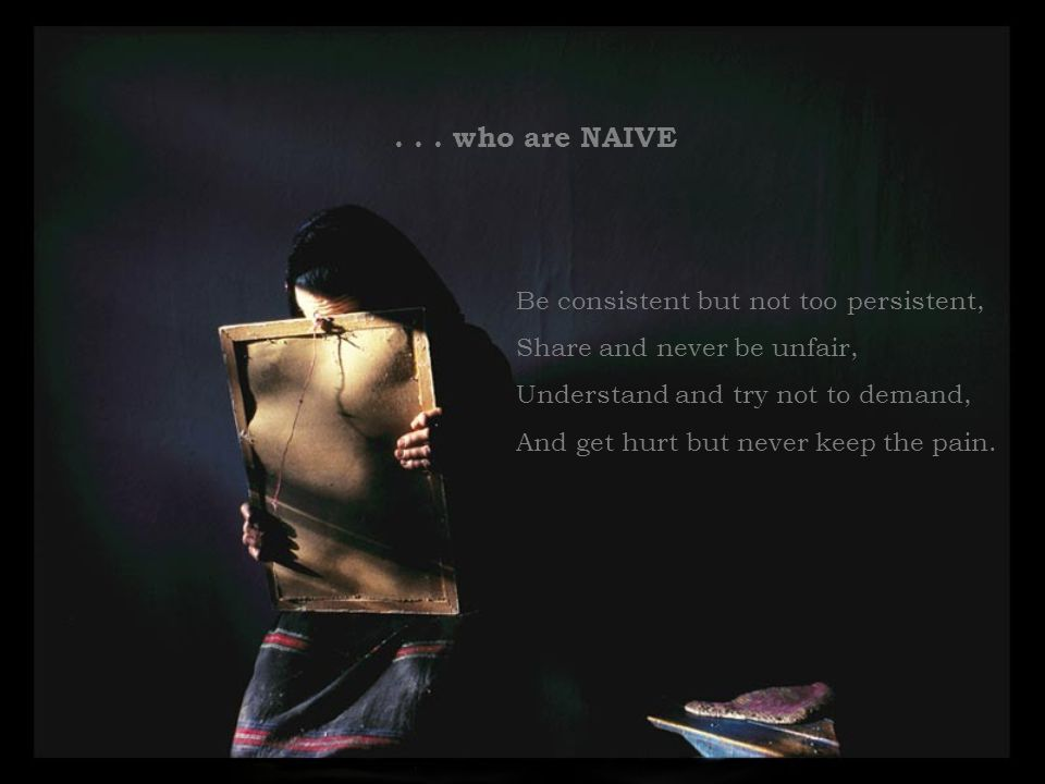 . . . who are NAIVE Be consistent but not too persistent,