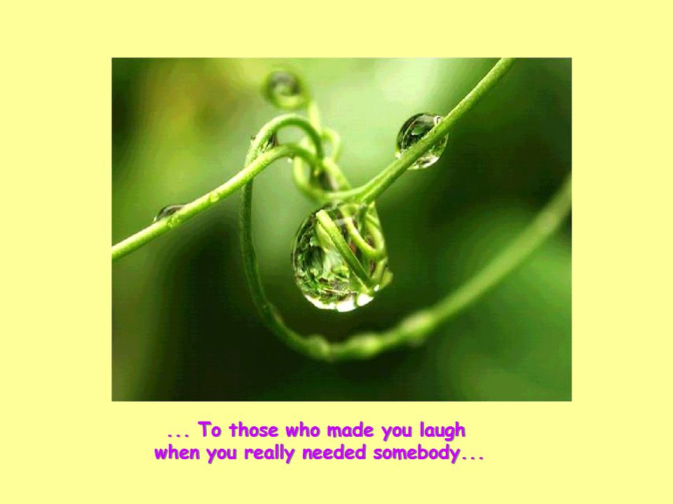 ... To those who made you laugh when you really needed somebody...