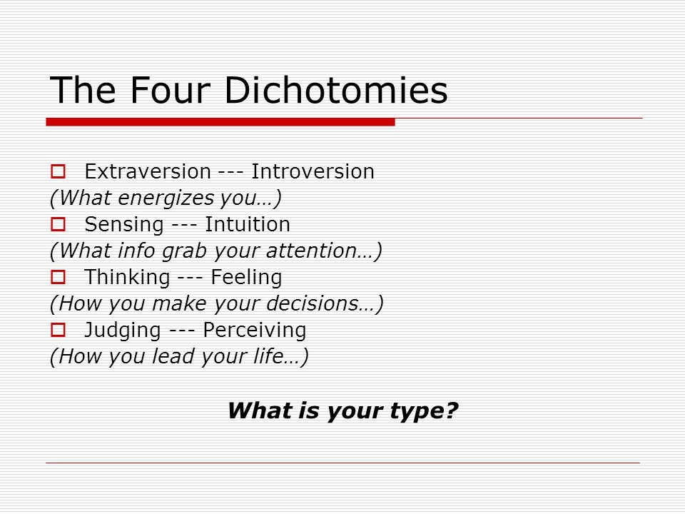 The Four Dichotomies What is your type Extraversion --- Introversion