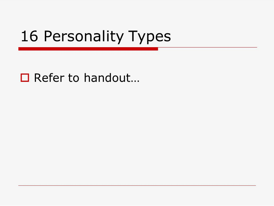 16 Personality Types Refer to handout…