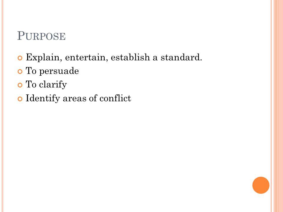 Purpose Explain, entertain, establish a standard. To persuade