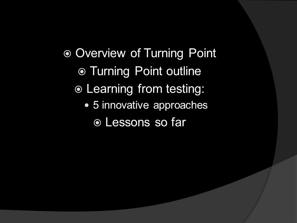 Overview of Turning Point Turning Point outline Learning from testing: