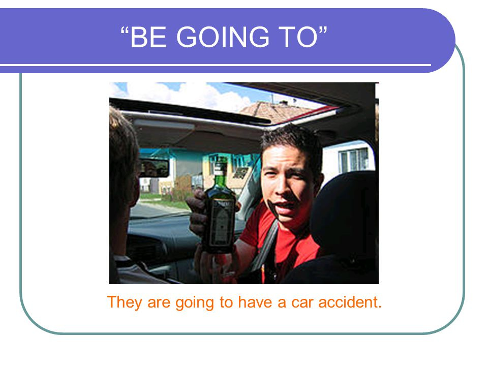 BE GOING TO They are going to have a car accident.