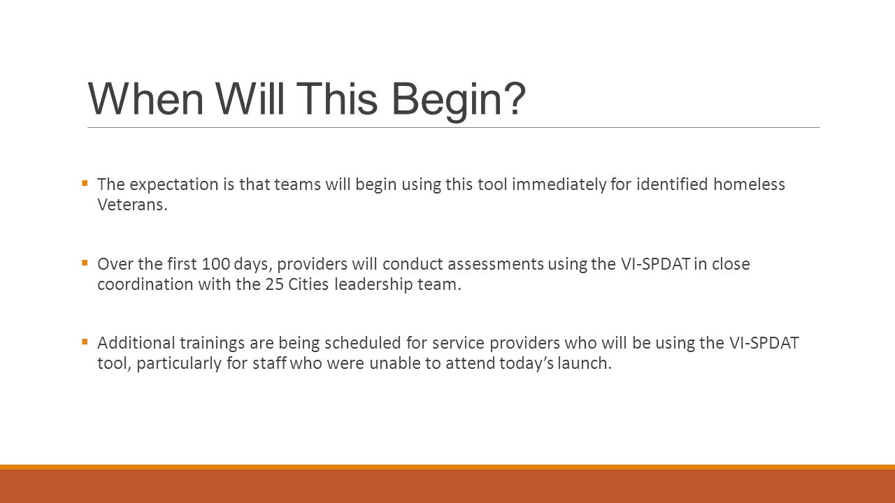 When Will This Begin The expectation is that teams will begin using this tool immediately for identified homeless Veterans.